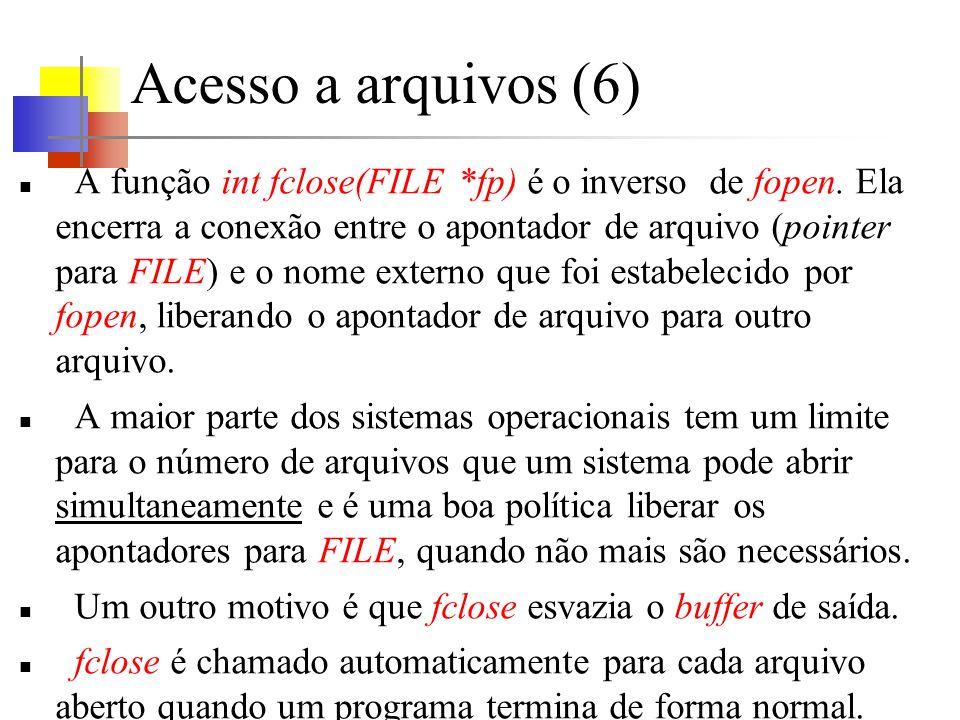 Acesso a arquivos (6) A função int fclose(FILE *fp) é o inverso de fopen. Ela encerra a conexão entre o apontador de arquivo (pointer para FILE) e o n