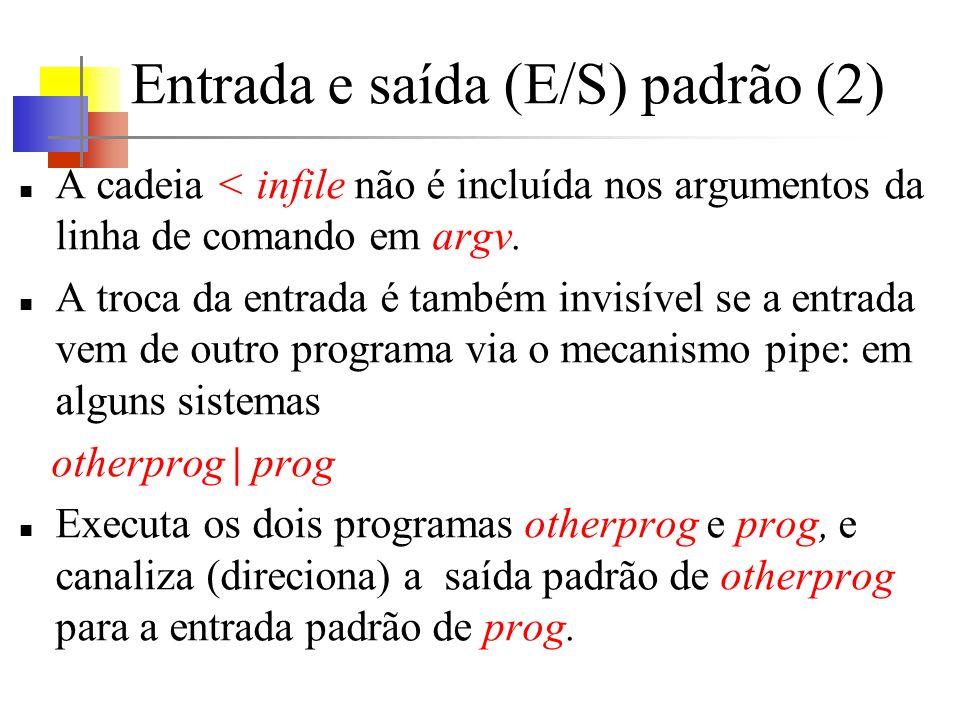 Entrada e saída (E/S) padrão (2) A cadeia < infile não é incluída nos argumentos da linha de comando em argv. A troca da entrada é também invisível se