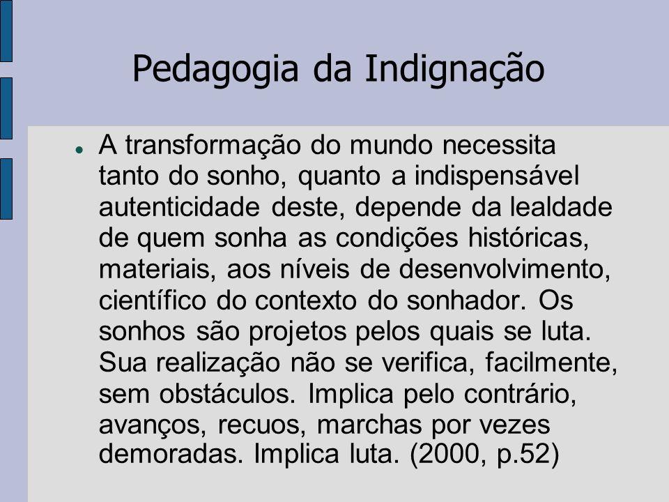 Pedagogia da Indignação A transformação do mundo necessita tanto do sonho, quanto a indispensável autenticidade deste, depende da lealdade de quem son