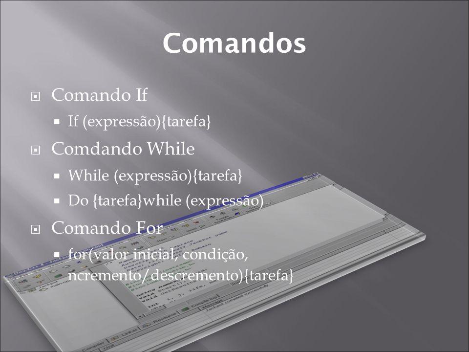 Comandos Comando If If (expressão){tarefa} Comdando While While (expressão){tarefa} Do {tarefa}while (expressão) Comando For for(valor inicial, condição, ncremento/descremento){tarefa}