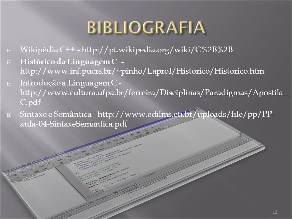 Wikipédia C++ - http://pt.wikipedia.org/wiki/C%2B%2B Histórico da Linguagem C - http://www.inf.pucrs.br/~pinho/LaproI/Historico/Historico.htm Introdução a Linguagem C - http://www.cultura.ufpa.br/ferreira/Disciplinas/Paradigmas/Apostila_ C.pdf Sintaxe e Semântica - http://www.edilms.eti.br/uploads/file/pp/PP- aula-04-SintaxeSemantica.pdf 13