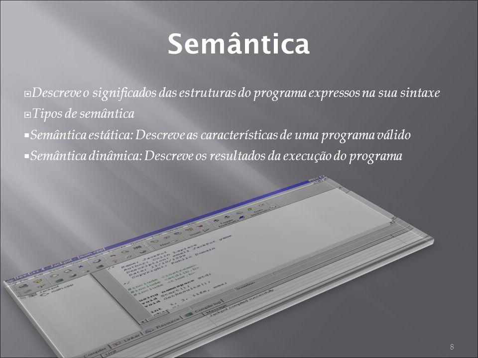8 Semântica Descreve o significados das estruturas do programa expressos na sua sintaxe Tipos de semântica Semântica estática: Descreve as características de uma programa válido Semântica dinâmica: Descreve os resultados da execução do programa
