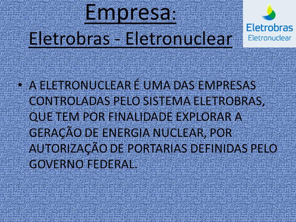 Empresa : Eletrobras - Eletronuclear A ELETRONUCLEAR É UMA DAS EMPRESAS CONTROLADAS PELO SISTEMA ELETROBRAS, QUE TEM POR FINALIDADE EXPLORAR A GERAÇÃO DE ENERGIA NUCLEAR, POR AUTORIZAÇÃO DE PORTARIAS DEFINIDAS PELO GOVERNO FEDERAL.