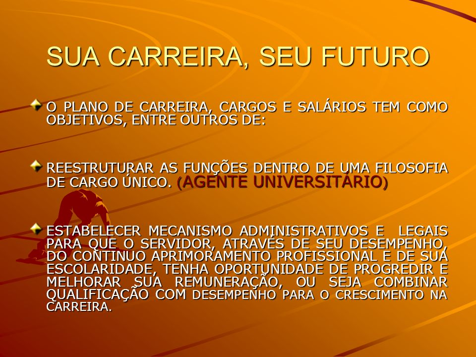 SUA CARREIRA, SEU FUTURO O PLANO DE CARREIRA, CARGOS E SALÁRIOS TEM COMO OBJETIVOS, ENTRE OUTROS DE: REESTRUTURAR AS FUNÇÕES DENTRO DE UMA FILOSOFIA DE CARGO ÚNICO.