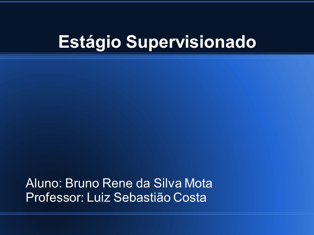 Estágio Supervisionado Aluno: Bruno Rene da Silva Mota Professor: Luiz Sebastião Costa