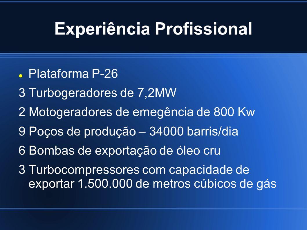 Experiência Profissional Plataforma P-26 3 Turbogeradores de 7,2MW 2 Motogeradores de emegência de 800 Kw 9 Poços de produção – 34000 barris/dia 6 Bom