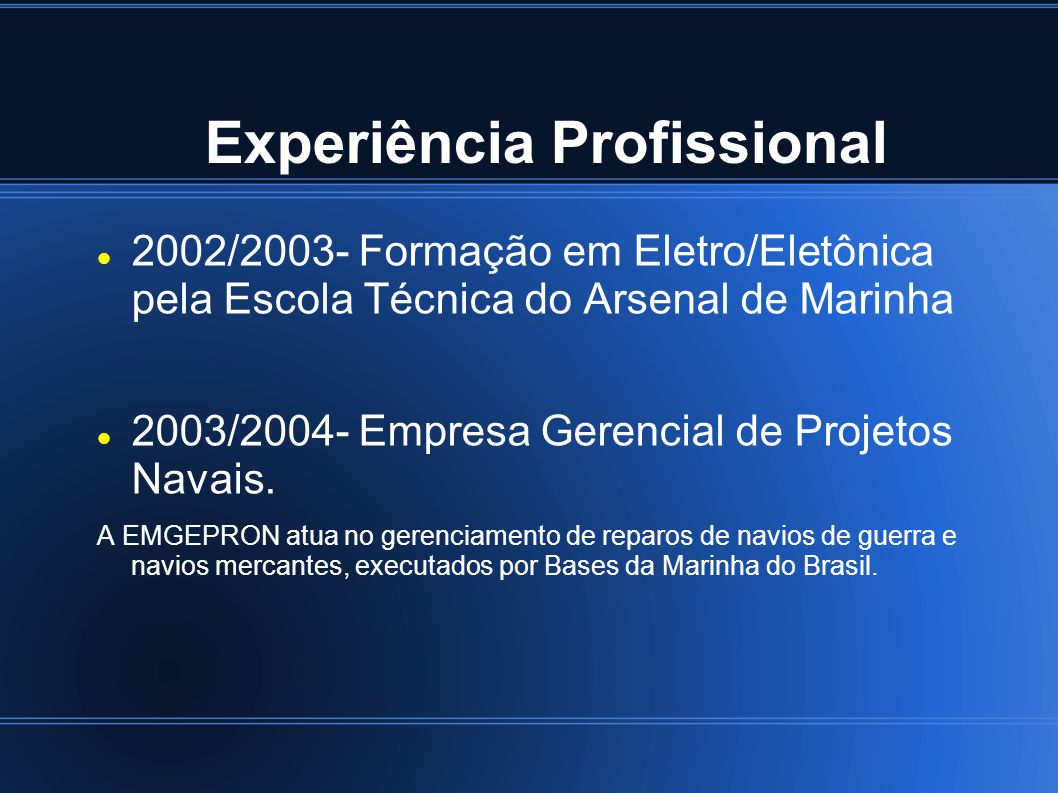 Experiência Profissional 2002/2003- Formação em Eletro/Eletônica pela Escola Técnica do Arsenal de Marinha 2003/2004- Empresa Gerencial de Projetos Na