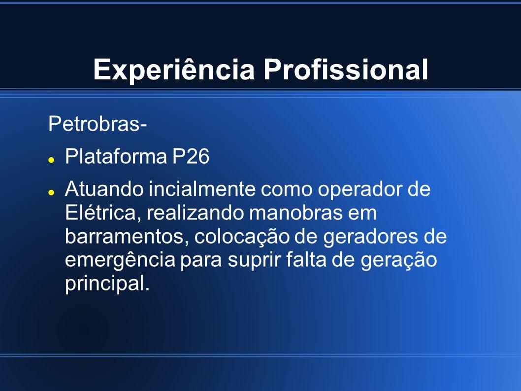 Experiência Profissional Petrobras- Plataforma P26 Atuando incialmente como operador de Elétrica, realizando manobras em barramentos, colocação de ger