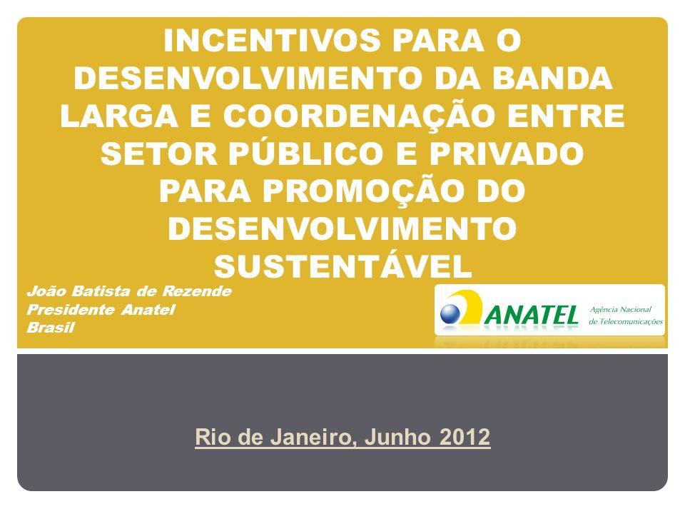 INCENTIVOS PARA O DESENVOLVIMENTO DA BANDA LARGA E COORDENAÇÃO ENTRE SETOR PÚBLICO E PRIVADO PARA PROMOÇÃO DO DESENVOLVIMENTO SUSTENTÁVEL Rio de Janeiro, Junho 2012 João Batista de Rezende Presidente Anatel Brasil