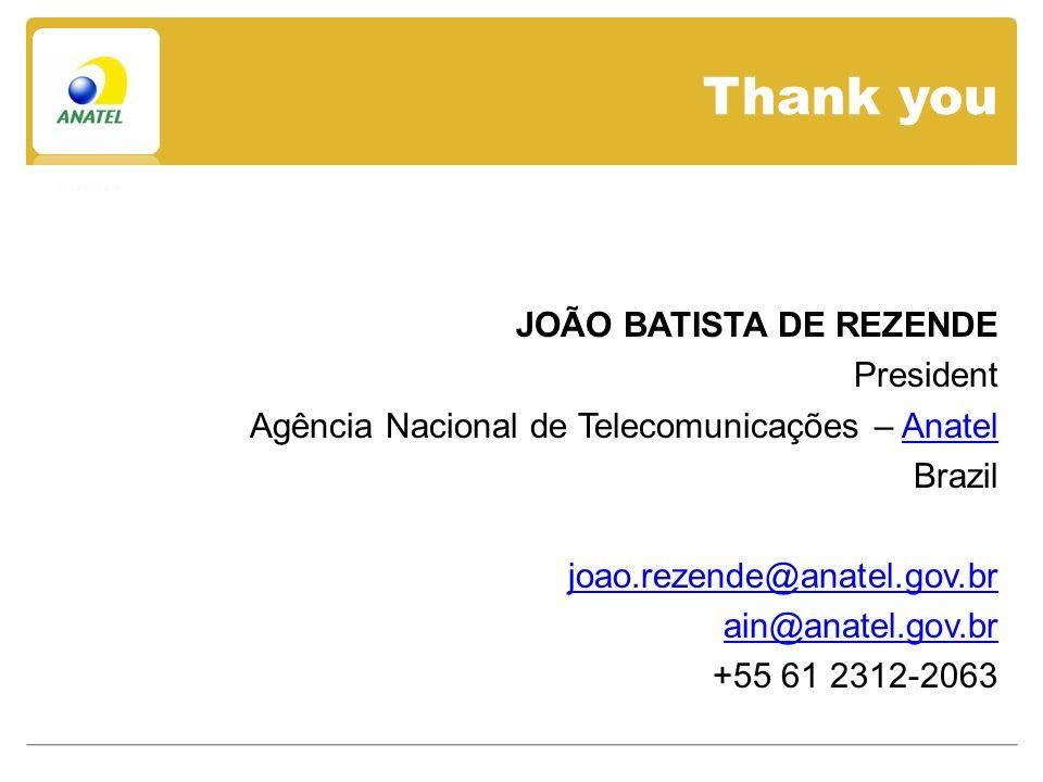 Thank you JOÃO BATISTA DE REZENDE President Agência Nacional de Telecomunicações – AnatelAnatel Brazil joao.rezende@anatel.gov.br ain@anatel.gov.br +55 61 2312-2063