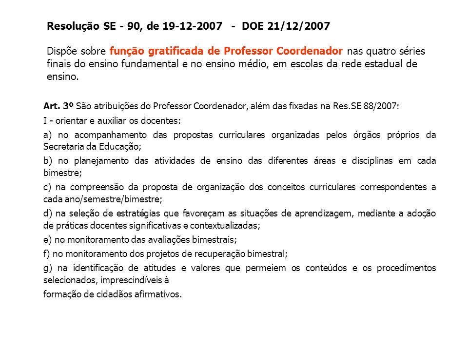 Resolução SE - 90, de 19-12-2007 - DOE 21/12/2007 Dispõe sobre função gratificada de Professor Coordenador nas quatro séries finais do ensino fundamental e no ensino médio, em escolas da rede estadual de ensino.