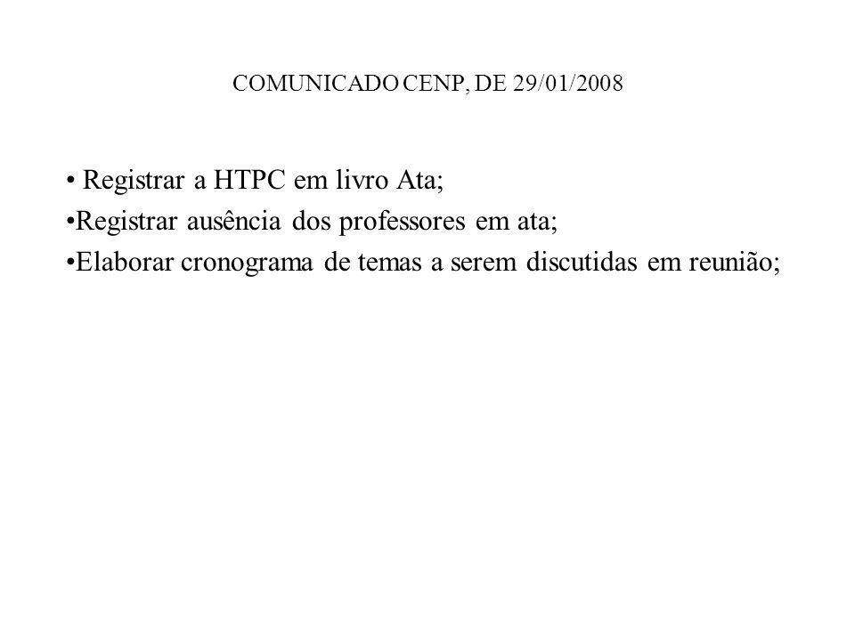 COMUNICADO CENP, DE 29/01/2008 Registrar a HTPC em livro Ata; Registrar ausência dos professores em ata; Elaborar cronograma de temas a serem discutid
