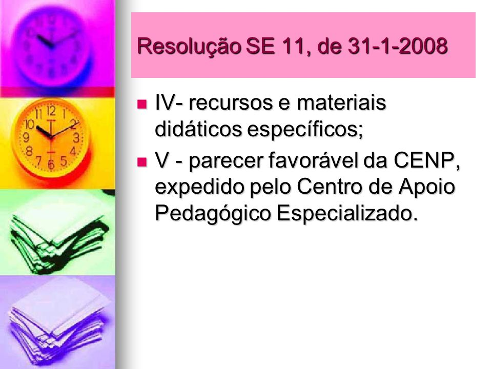 Resolução SE 11, de 31-1-2008 IV- recursos e materiais didáticos específicos; IV- recursos e materiais didáticos específicos; V - parecer favorável da
