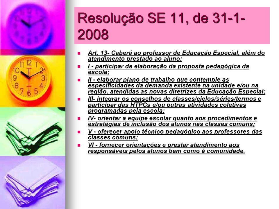Resolução SE 11, de 31-1- 2008 Art. 13- Caberá ao professor de Educação Especial, além do atendimento prestado ao aluno: Art. 13- Caberá ao professor