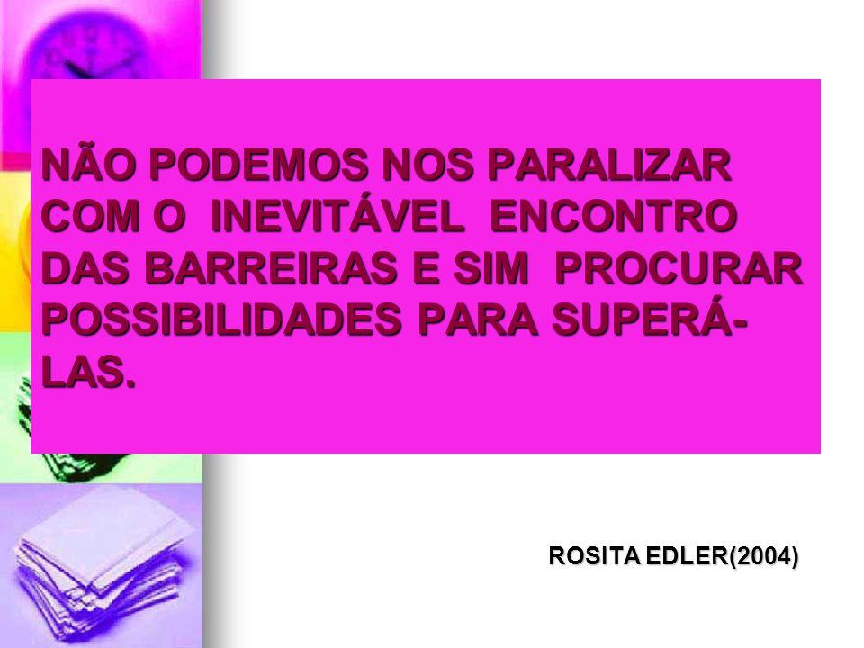 NÃO PODEMOS NOS PARALIZAR COM O INEVITÁVEL ENCONTRO DAS BARREIRAS E SIM PROCURAR POSSIBILIDADES PARA SUPERÁ- LAS. ROSITA EDLER(2004) ROSITA EDLER(2004