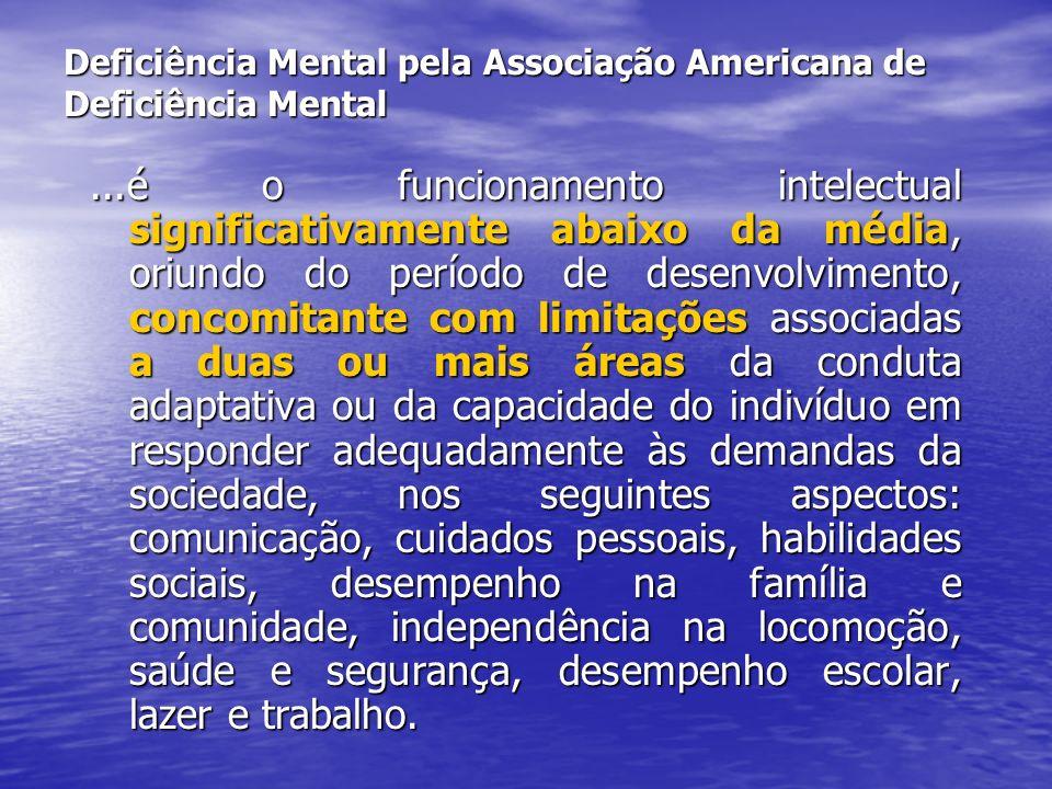 Deficiência Mental pela Associação Americana de Deficiência Mental...é o funcionamento intelectual significativamente abaixo da média, oriundo do perí