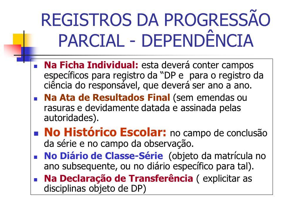 REGISTROS DA PROGRESSÃO PARCIAL - DEPENDÊNCIA Na Ficha Individual: esta deverá conter campos específicos para registro da DP e para o registro da ciên