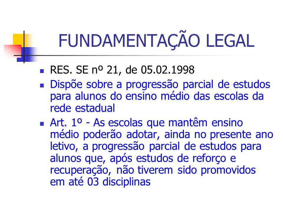 FUNDAMENTAÇÃO LEGAL RES. SE nº 21, de 05.02.1998 Dispõe sobre a progressão parcial de estudos para alunos do ensino médio das escolas da rede estadual