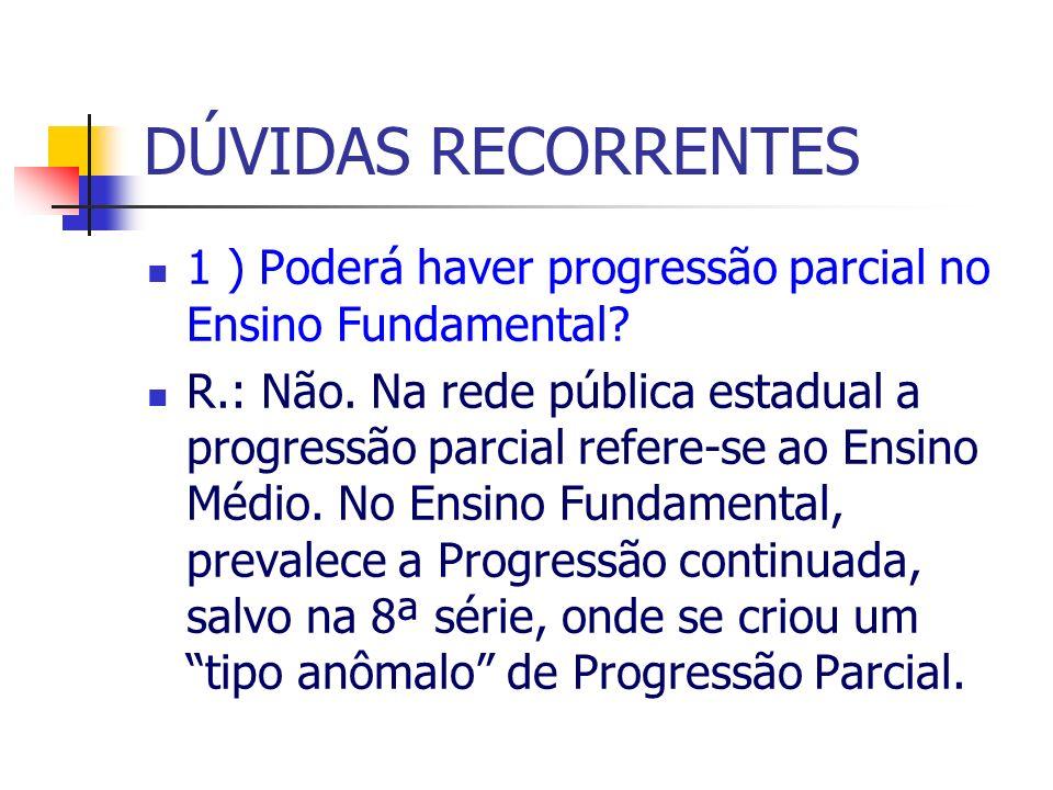 DÚVIDAS RECORRENTES 1 ) Poderá haver progressão parcial no Ensino Fundamental? R.: Não. Na rede pública estadual a progressão parcial refere-se ao Ens