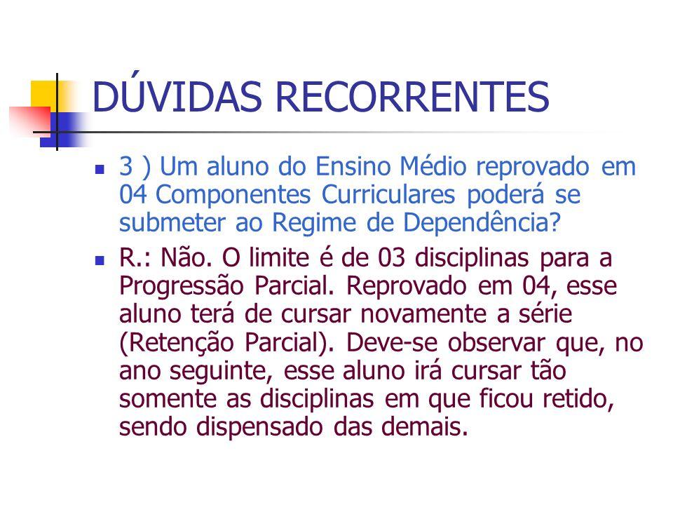 DÚVIDAS RECORRENTES 3 ) Um aluno do Ensino Médio reprovado em 04 Componentes Curriculares poderá se submeter ao Regime de Dependência? R.: Não. O limi
