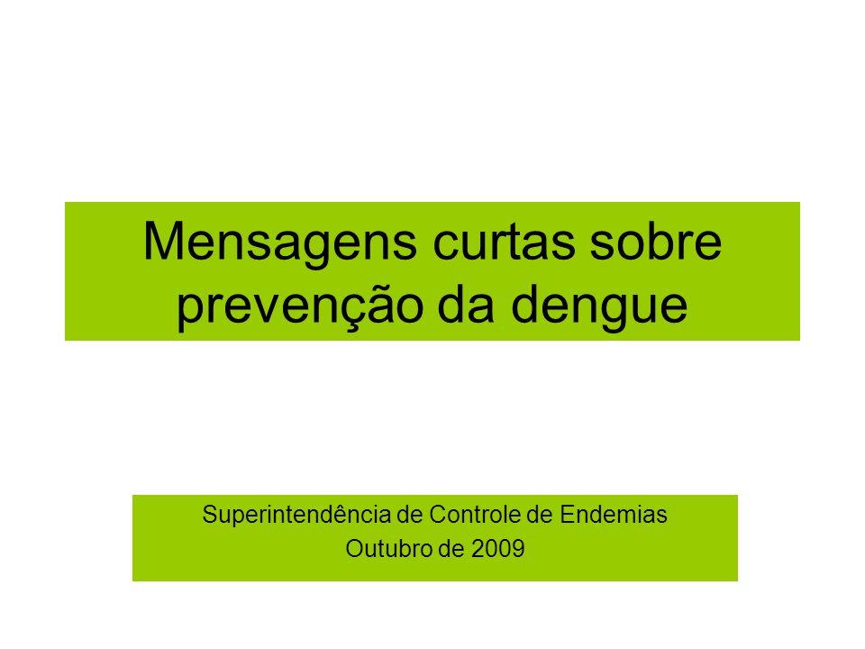 Mensagens curtas sobre prevenção da dengue Superintendência de Controle de Endemias Outubro de 2009