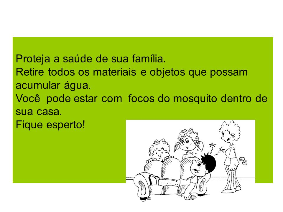 Proteja a saúde de sua família. Retire todos os materiais e objetos que possam acumular água. Você pode estar com focos do mosquito dentro de sua casa