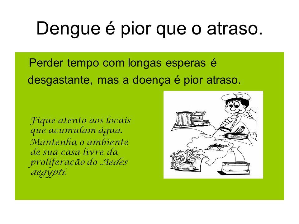 Dengue é pior que o atraso. Perder tempo com longas esperas é desgastante, mas a doença é pior atraso. Fique atento aos locais que acumulam água. Mant