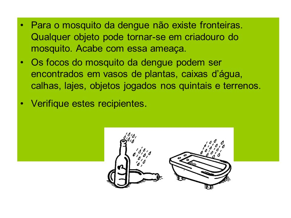 Para o mosquito da dengue não existe fronteiras. Qualquer objeto pode tornar-se em criadouro do mosquito. Acabe com essa ameaça. Os focos do mosquito