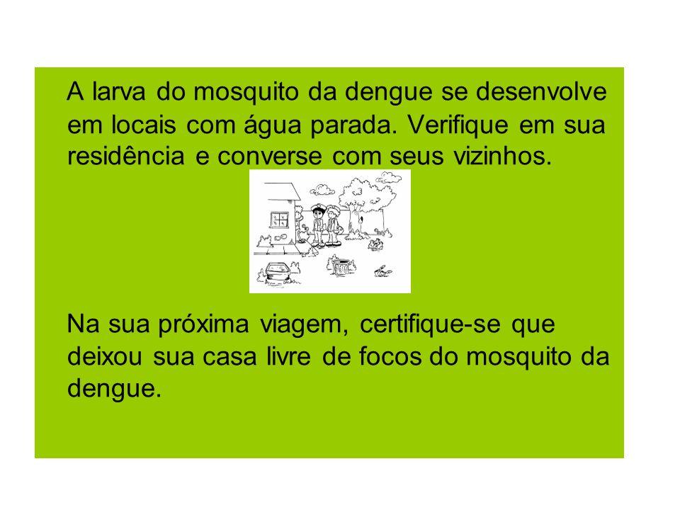 A larva do mosquito da dengue se desenvolve em locais com água parada. Verifique em sua residência e converse com seus vizinhos. Na sua próxima viagem
