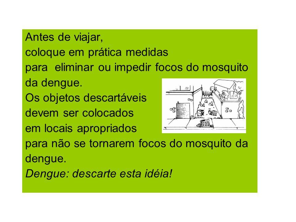 Antes de viajar, coloque em prática medidas para eliminar ou impedir focos do mosquito da dengue. Os objetos descartáveis devem ser colocados em locai
