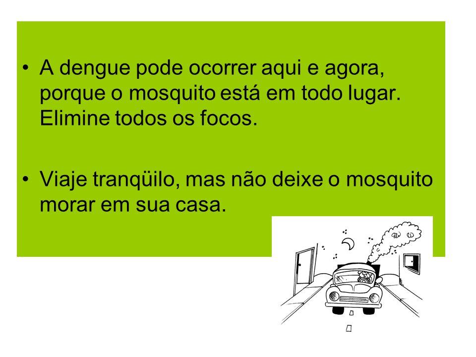 A dengue pode ocorrer aqui e agora, porque o mosquito está em todo lugar. Elimine todos os focos. Viaje tranqüilo, mas não deixe o mosquito morar em s