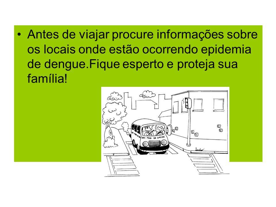 Antes de viajar procure informações sobre os locais onde estão ocorrendo epidemia de dengue.Fique esperto e proteja sua família!