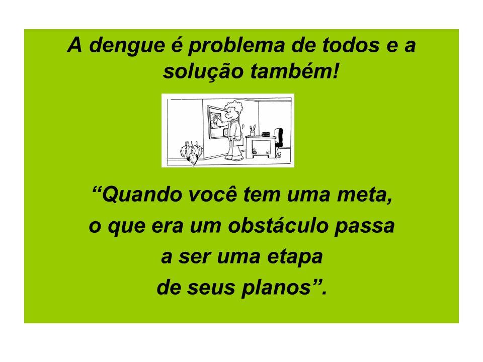 A dengue é problema de todos e a solução também! Quando você tem uma meta, o que era um obstáculo passa a ser uma etapa de seus planos.