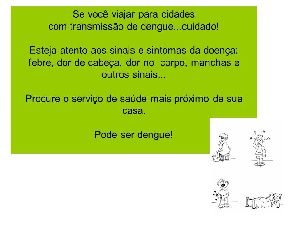 Se você viajar para cidades com transmissão de dengue...cuidado! Esteja atento aos sinais e sintomas da doença: febre, dor de cabeça, dor no corpo, ma