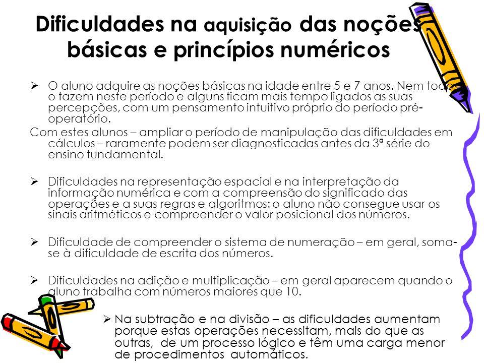 Dificuldades na aquisição das noções básicas e princípios numéricos O aluno adquire as noções básicas na idade entre 5 e 7 anos. Nem todos o fazem nes