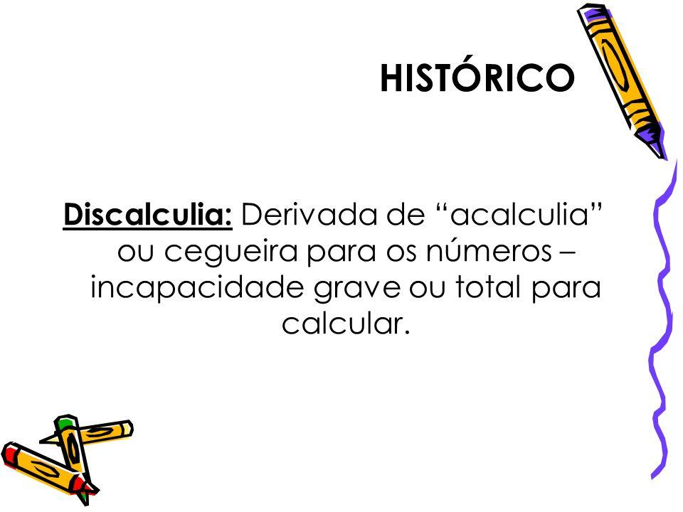 HISTÓRICO Discalculia: Derivada de acalculia ou cegueira para os números – incapacidade grave ou total para calcular.