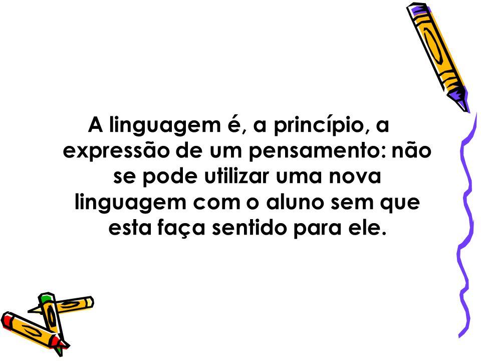 A linguagem é, a princípio, a expressão de um pensamento: não se pode utilizar uma nova linguagem com o aluno sem que esta faça sentido para ele.