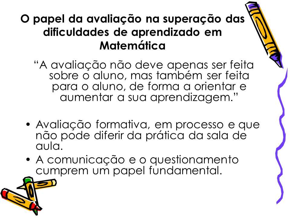 O papel da avaliação na superação das dificuldades de aprendizado em Matemática A avaliação não deve apenas ser feita sobre o aluno, mas também ser fe