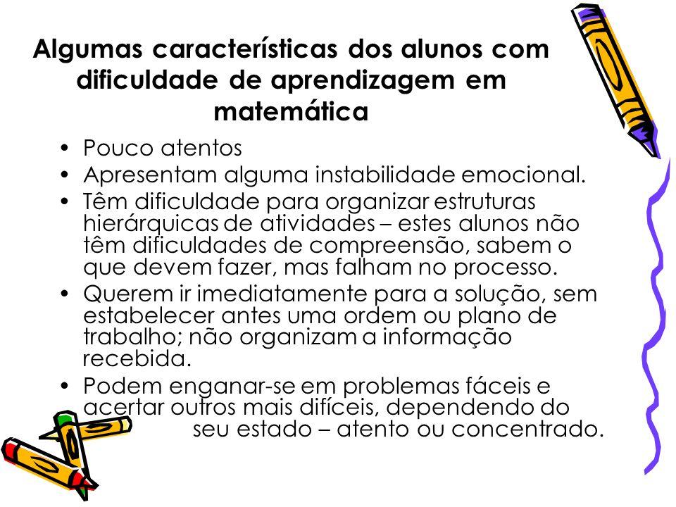 Algumas características dos alunos com dificuldade de aprendizagem em matemática Pouco atentos Apresentam alguma instabilidade emocional. Têm dificuld