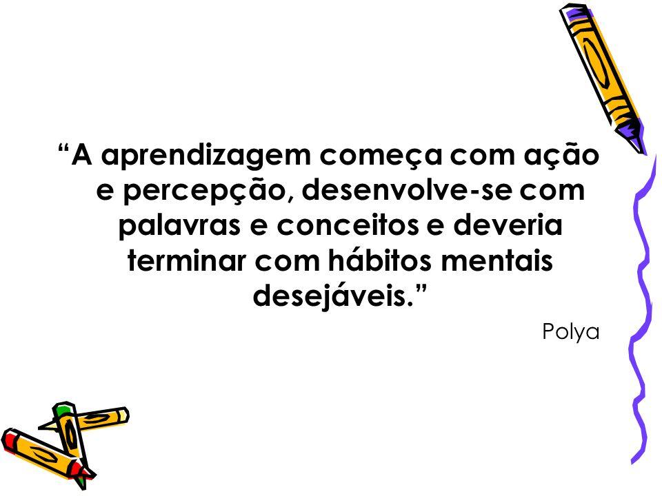 A aprendizagem começa com ação e percepção, desenvolve-se com palavras e conceitos e deveria terminar com hábitos mentais desejáveis. Polya