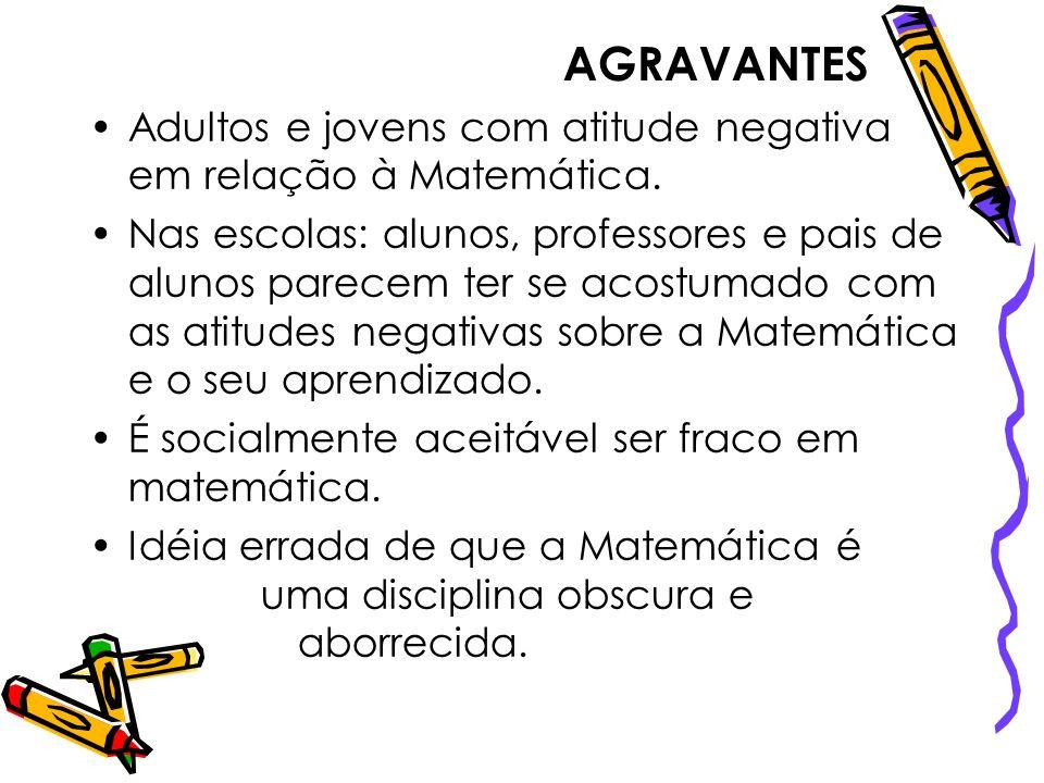AGRAVANTES Adultos e jovens com atitude negativa em relação à Matemática. Nas escolas: alunos, professores e pais de alunos parecem ter se acostumado