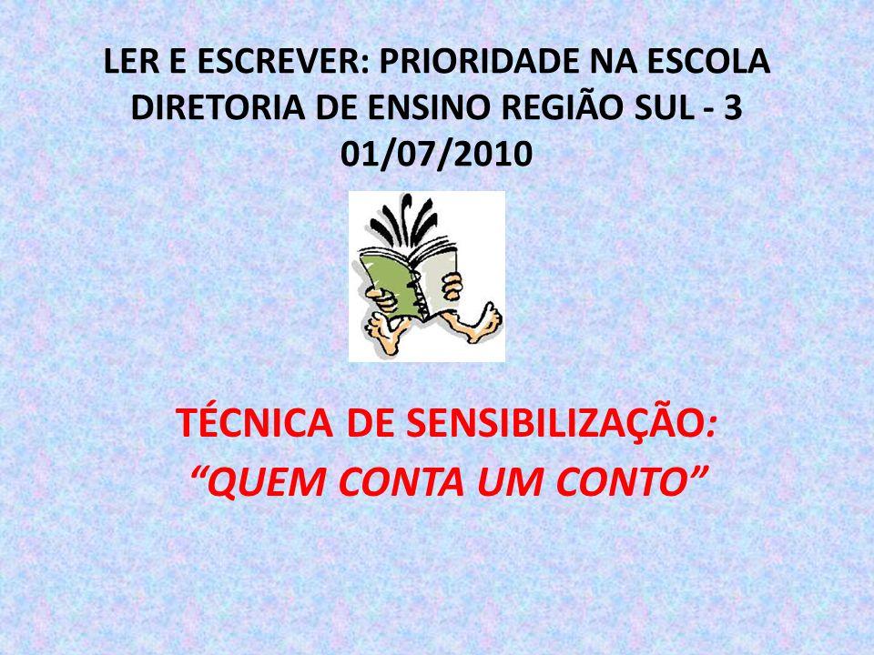 LER E ESCREVER: PRIORIDADE NA ESCOLA DIRETORIA DE ENSINO REGIÃO SUL - 3 01/07/2010 TÉCNICA DE SENSIBILIZAÇÃO: QUEM CONTA UM CONTO