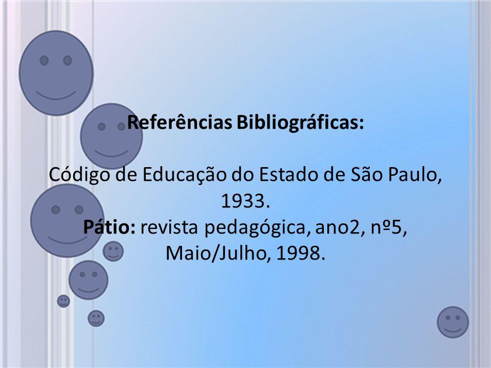 Referências Bibliográficas: Código de Educação do Estado de São Paulo, 1933. Pátio: revista pedagógica, ano2, nº5, Maio/Julho, 1998.