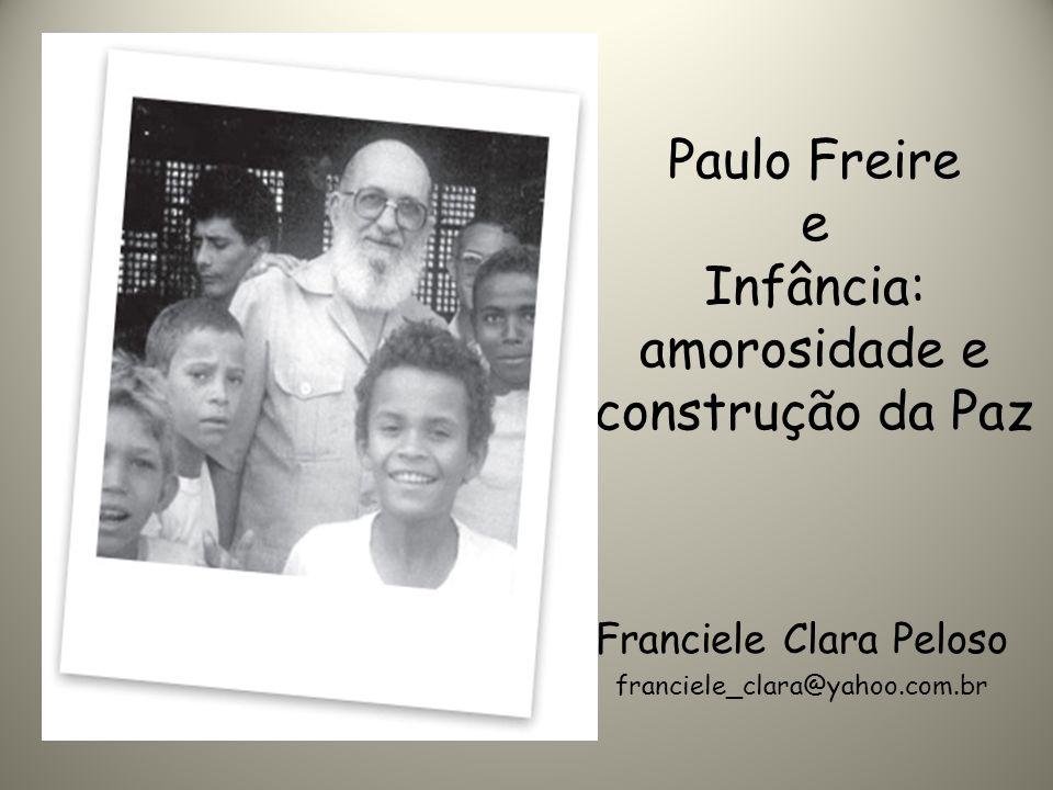 Paulo Freire e Infância: amorosidade e construção da Paz Franciele Clara Peloso franciele_clara@yahoo.com.br
