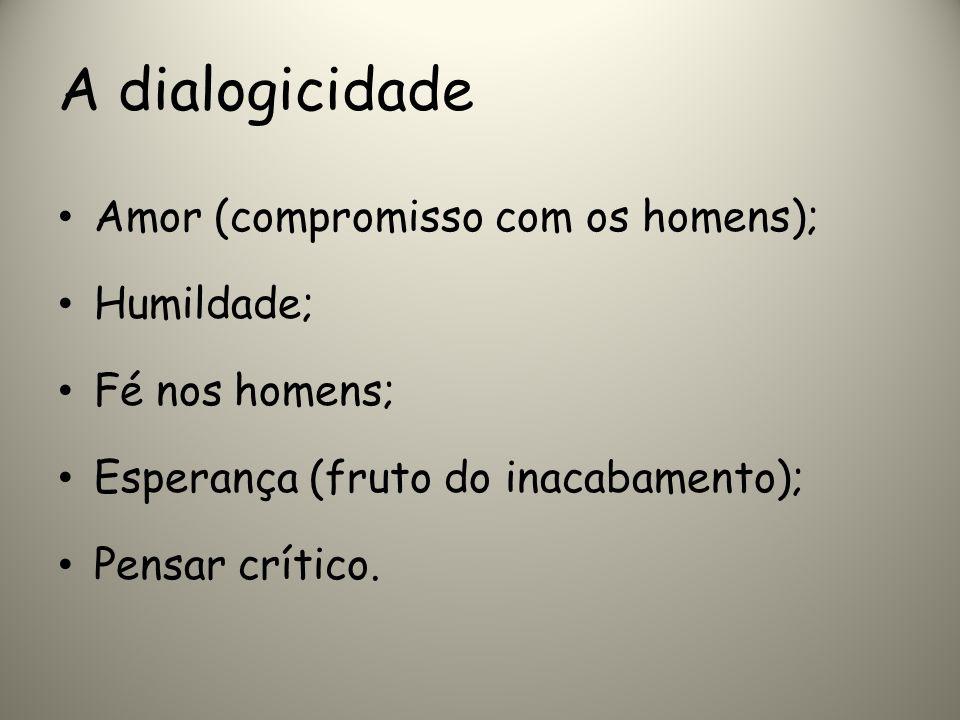 A dialogicidade Amor (compromisso com os homens); Humildade; Fé nos homens; Esperança (fruto do inacabamento); Pensar crítico.