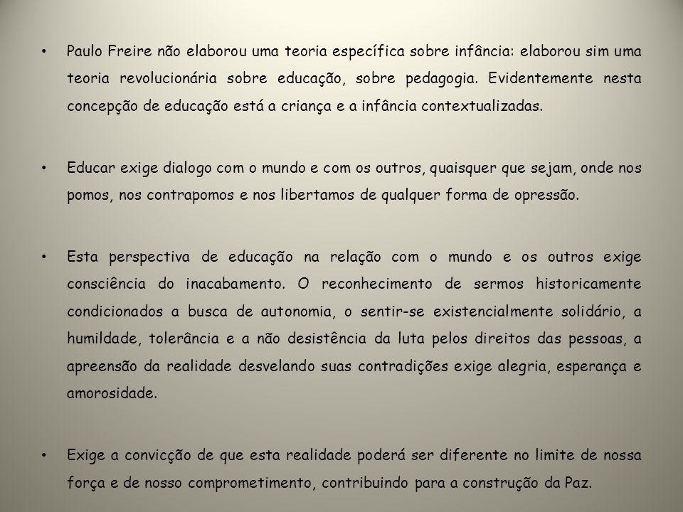 Paulo Freire não elaborou uma teoria específica sobre infância: elaborou sim uma teoria revolucionária sobre educação, sobre pedagogia. Evidentemente
