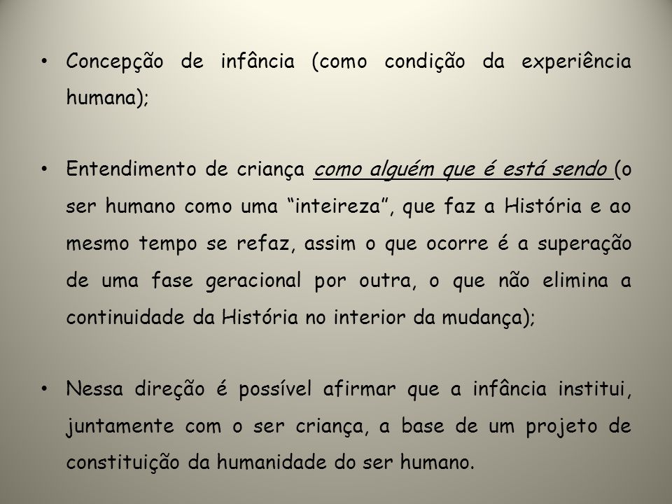 Concepção de infância (como condição da experiência humana); Entendimento de criança como alguém que é está sendo (o ser humano como uma inteireza, qu