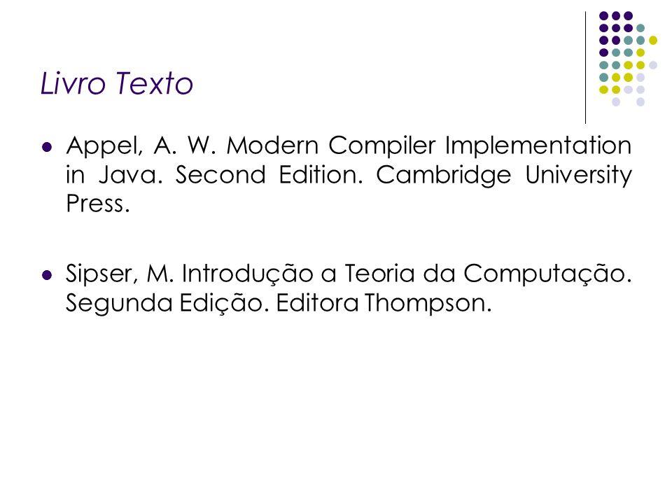 Livro Texto Appel, A. W. Modern Compiler Implementation in Java. Second Edition. Cambridge University Press. Sipser, M. Introdução a Teoria da Computa
