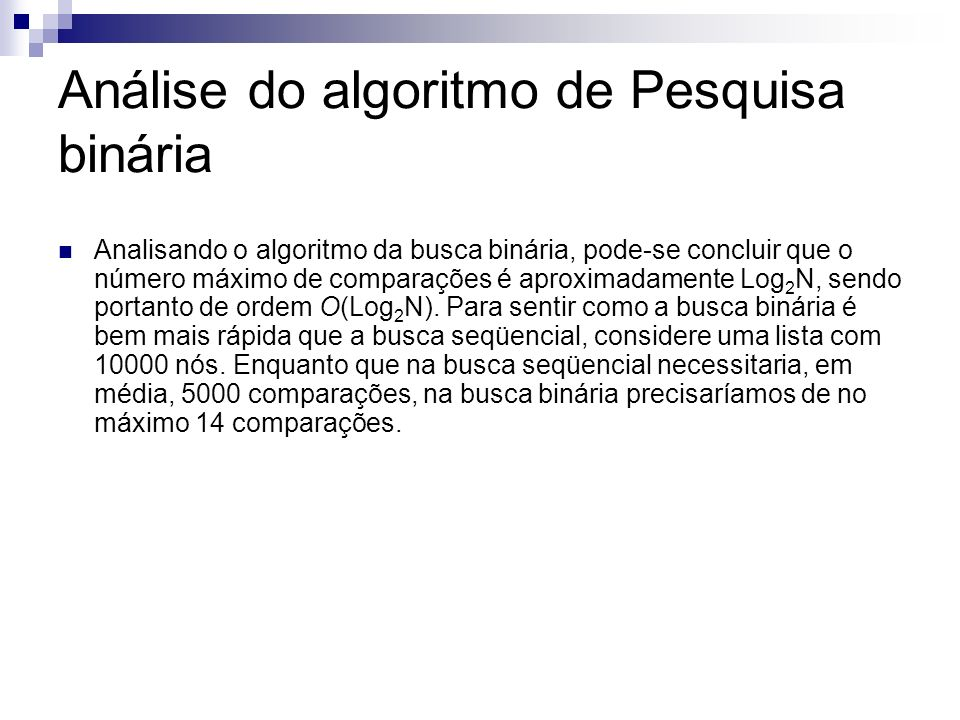 Análise do algoritmo de Pesquisa binária Analisando o algoritmo da busca binária, pode-se concluir que o número máximo de comparações é aproximadament
