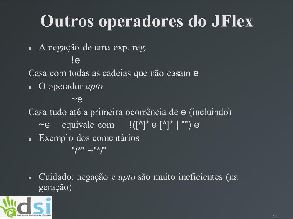 12 Outros operadores do JFlex A negação de uma exp. reg. !e Casa com todas as cadeias que não casam e O operador upto ~e Casa tudo até a primeira ocor